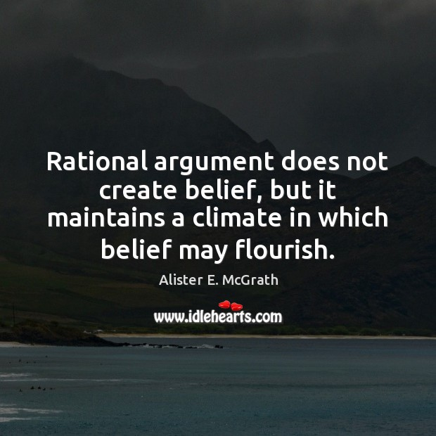 Rational argument does not create belief, but it maintains a climate in Alister E. McGrath Picture Quote