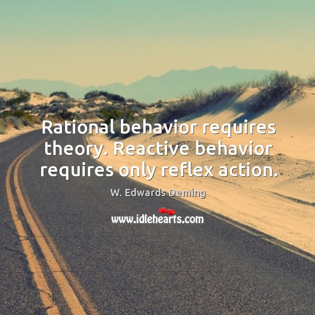 Rational behavior requires theory. Reactive behavior requires only reflex action. W. Edwards Deming Picture Quote