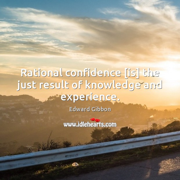 Rational confidence [is] the just result of knowledge and experience. Image