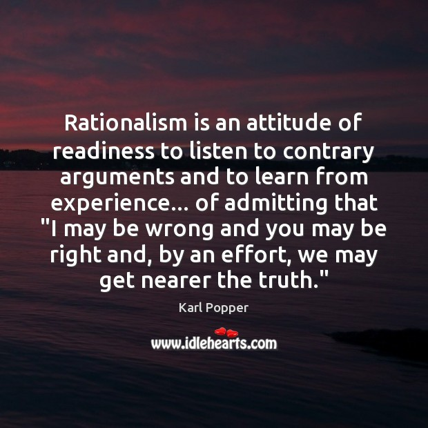 Rationalism is an attitude of readiness to listen to contrary arguments and Karl Popper Picture Quote
