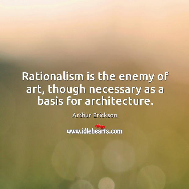 Image, Rationalism is the enemy of art, though necessary as a basis for architecture.