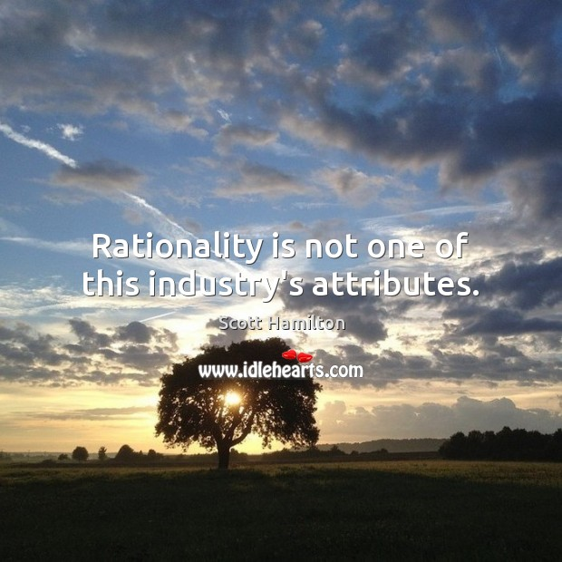 Rationality is not one of this industry's attributes. Image