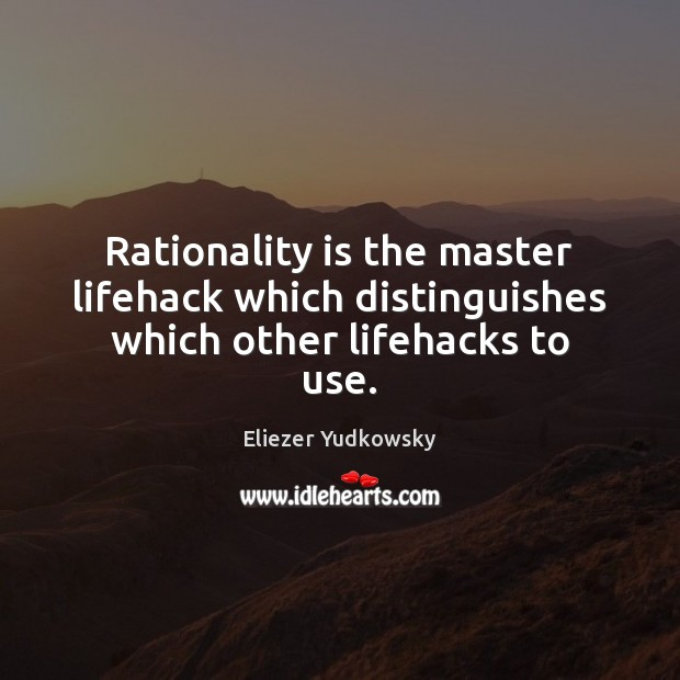 Rationality is the master lifehack which distinguishes which other lifehacks to use. Image