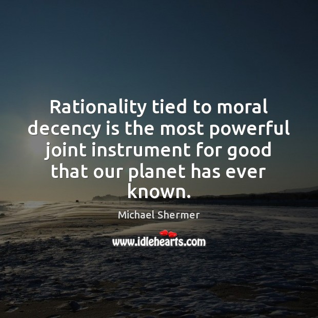 Rationality tied to moral decency is the most powerful joint instrument for Michael Shermer Picture Quote
