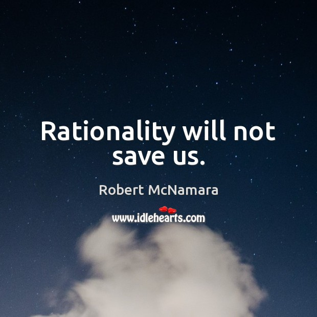 Rationality will not save us. Robert McNamara Picture Quote