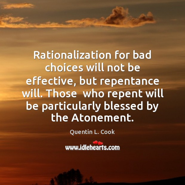 Rationalization for bad choices will not be effective, but repentance will. Those Quentin L. Cook Picture Quote