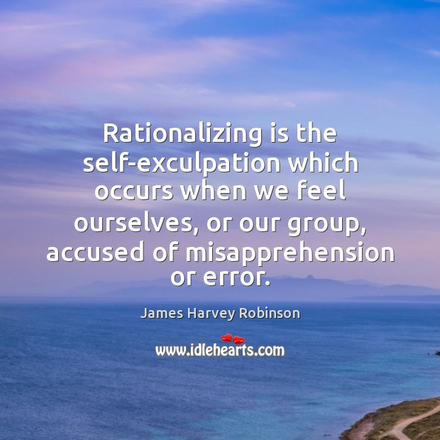 Image, Rationalizing is the self-exculpation which occurs when we feel ourselves, or our