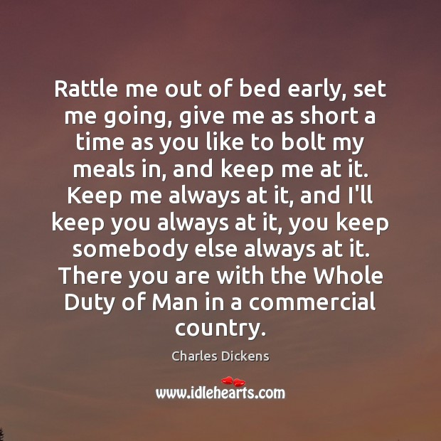 Rattle me out of bed early, set me going, give me as Charles Dickens Picture Quote
