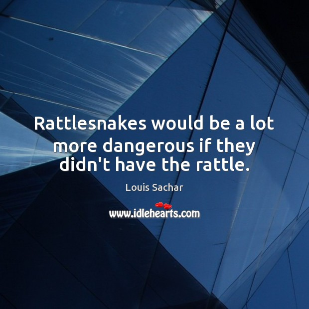 Rattlesnakes would be a lot more dangerous if they didn't have the rattle. Louis Sachar Picture Quote