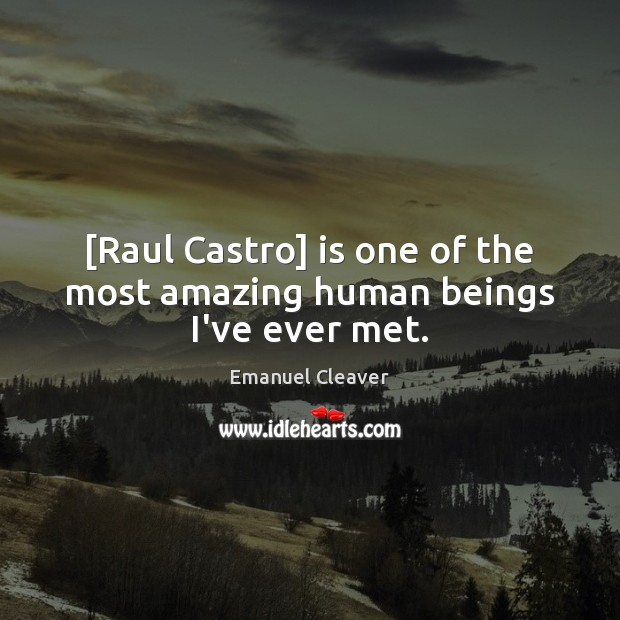 [Raul Castro] is one of the most amazing human beings I've ever met. Image