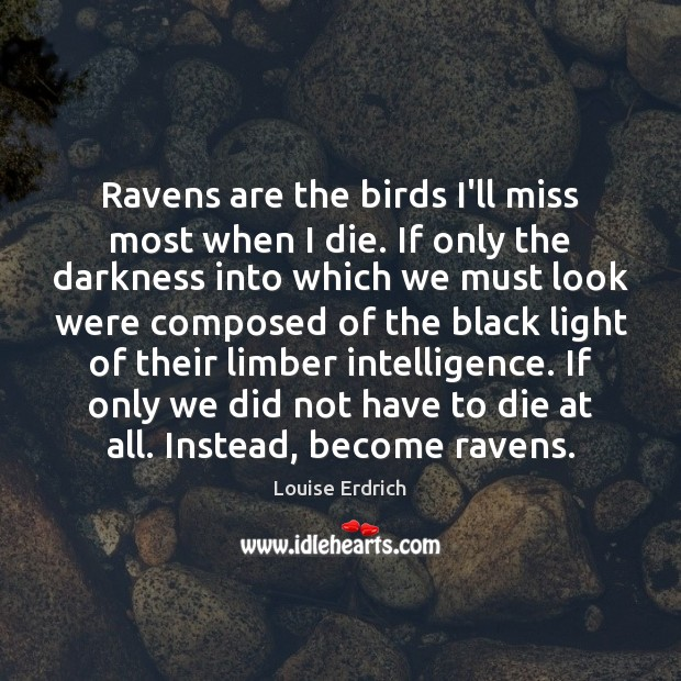 Ravens are the birds I'll miss most when I die. If only Louise Erdrich Picture Quote