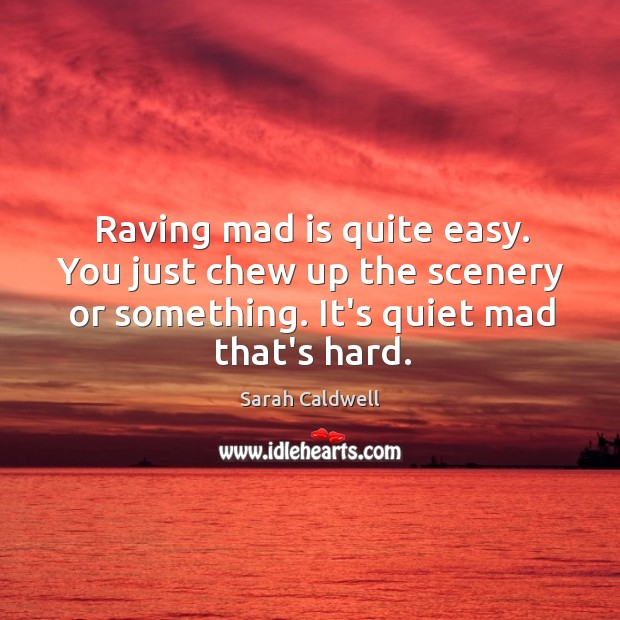 Raving mad is quite easy. You just chew up the scenery or Image