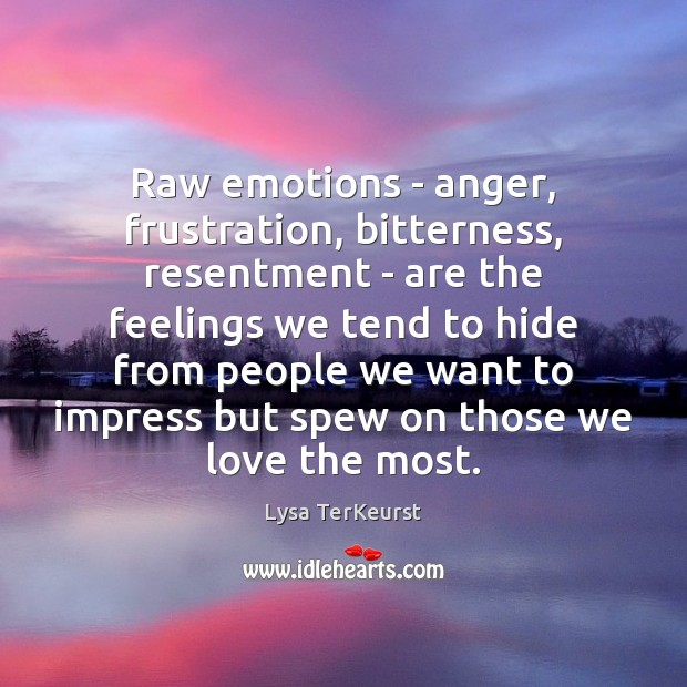 Raw emotions – anger, frustration, bitterness, resentment – are the feelings we Lysa TerKeurst Picture Quote