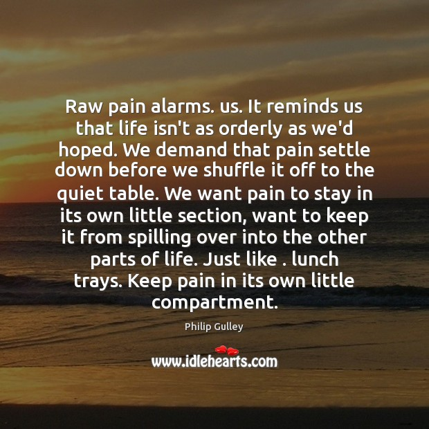 Image, Raw pain alarms. us. It reminds us that life isn't as orderly