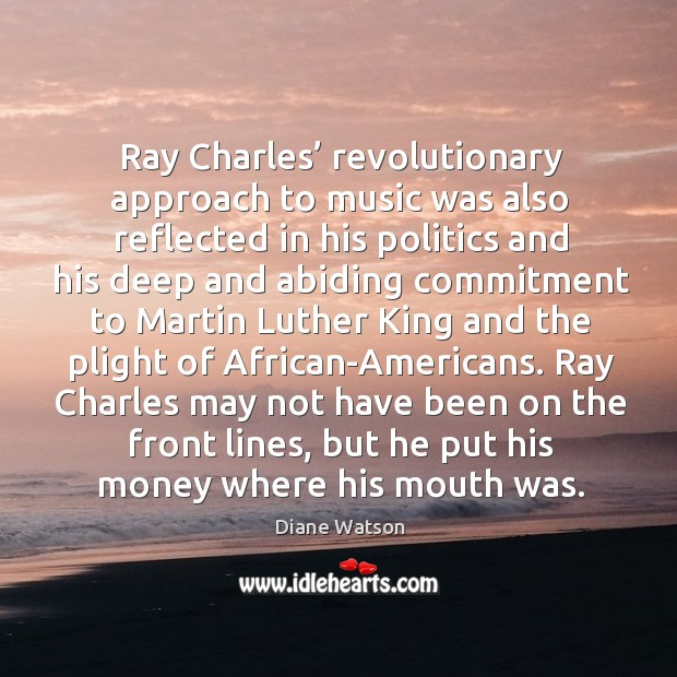 Diane Watson Picture Quote image saying: Ray charles' revolutionary approach to music was also reflected in his politics and his