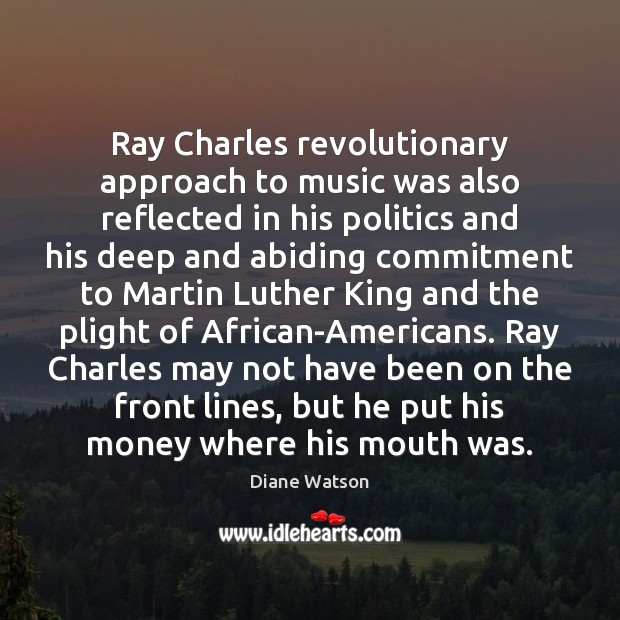 Diane Watson Picture Quote image saying: Ray Charles revolutionary approach to music was also reflected in his politics