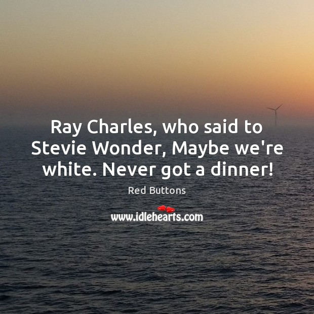 Ray Charles, who said to Stevie Wonder, Maybe we're white. Never got a dinner! Red Buttons Picture Quote