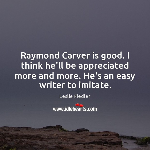 Raymond Carver is good. I think he'll be appreciated more and more. Image