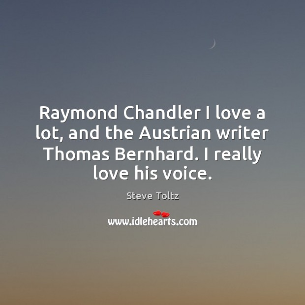 Raymond Chandler I love a lot, and the Austrian writer Thomas Bernhard. Image