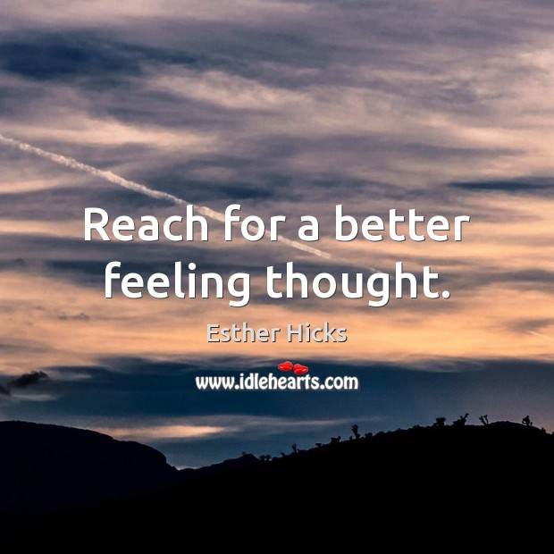 Reach for a better feeling thought. Esther Hicks Picture Quote