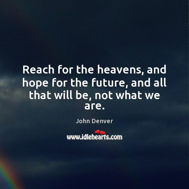 Reach for the heavens, and hope for the future, and all that will be, not what we are. John Denver Picture Quote