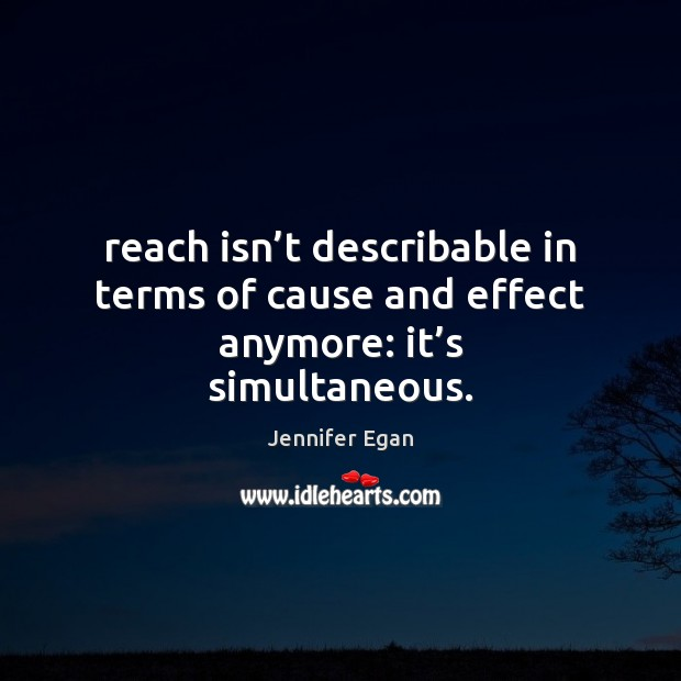 Reach isn't describable in terms of cause and effect anymore: it's simultaneous. Jennifer Egan Picture Quote