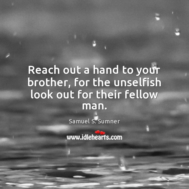 Reach out a hand to your brother, for the unselfish look out for their fellow man. Image