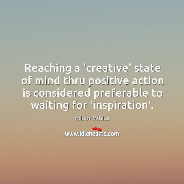 Image, Reaching a 'creative' state of mind thru positive action is considered preferable