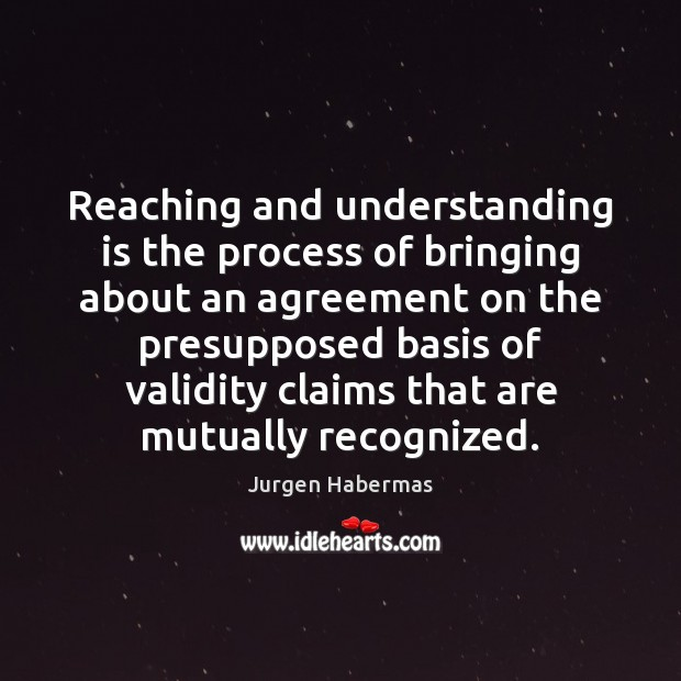 Reaching and understanding is the process of bringing about an agreement on Jurgen Habermas Picture Quote