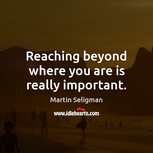 Reaching beyond where you are is really important. Martin Seligman Picture Quote