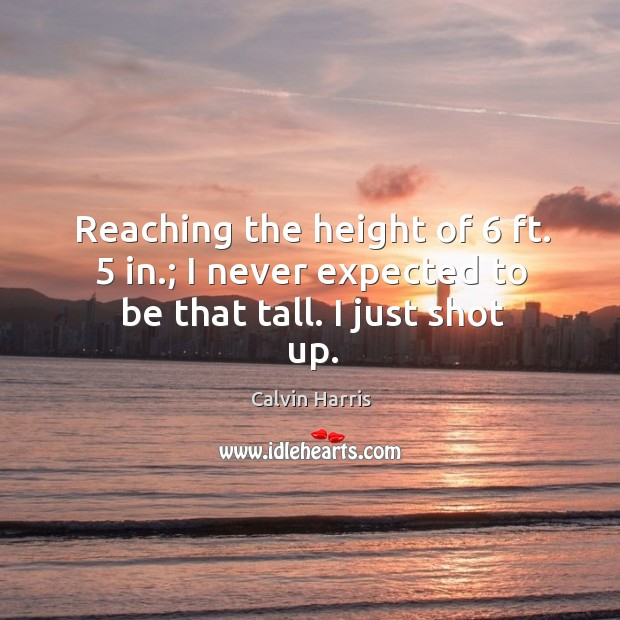 Image, Reaching the height of 6 ft. 5 in.; I never expected to be that tall. I just shot up.