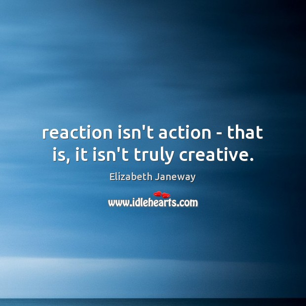 Image, Reaction isn't action – that is, it isn't truly creative.