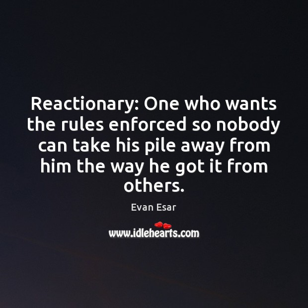 Reactionary: One who wants the rules enforced so nobody can take his Image