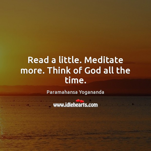 Image, Read a little. Meditate more. Think of God all the time.