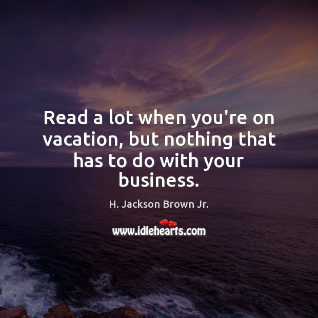 Read a lot when you're on vacation, but nothing that has to do with your business. H. Jackson Brown Jr. Picture Quote