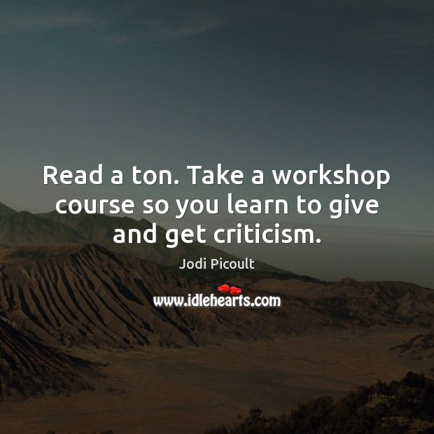 Read a ton. Take a workshop course so you learn to give and get criticism. Image