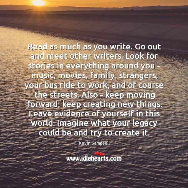 Read as much as you write. Go out and meet other writers. Image