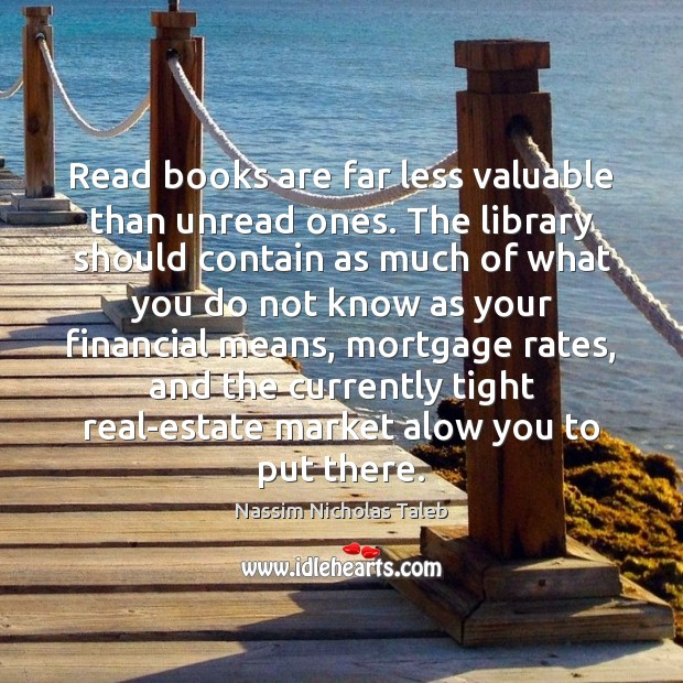 Read books are far less valuable than unread ones. The library should Nassim Nicholas Taleb Picture Quote