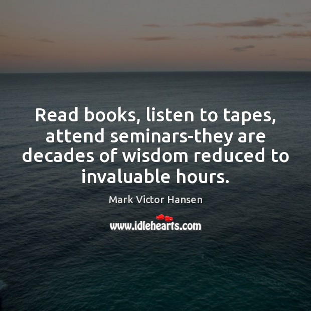 Image, Read books, listen to tapes, attend seminars-they are decades of wisdom reduced