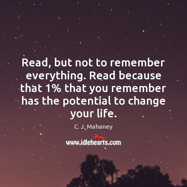 Read, but not to remember everything. Read because that 1% that you remember Image