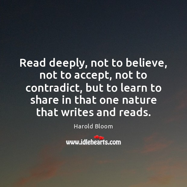 Read deeply, not to believe, not to accept, not to contradict, but Harold Bloom Picture Quote