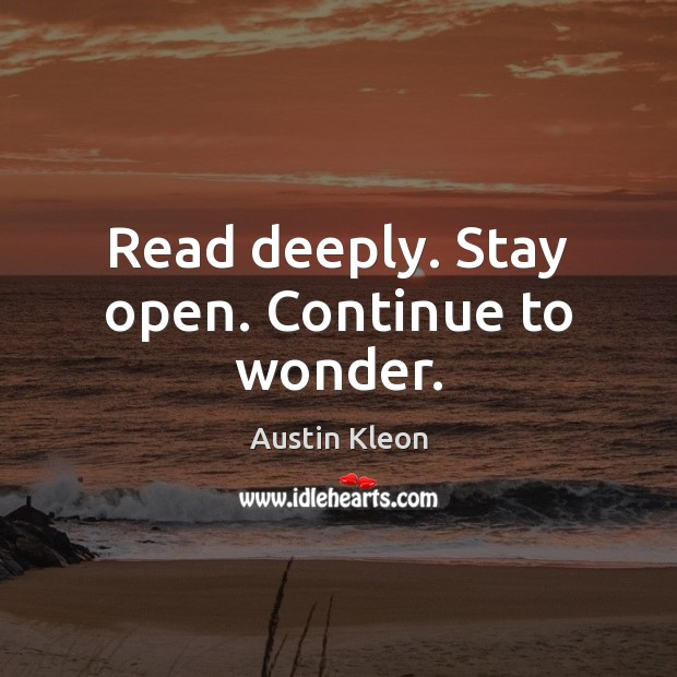 Image, Read deeply. Stay open. Continue to wonder.