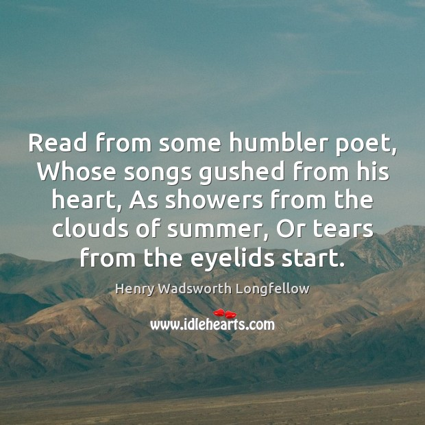 Image, Read from some humbler poet, Whose songs gushed from his heart, As