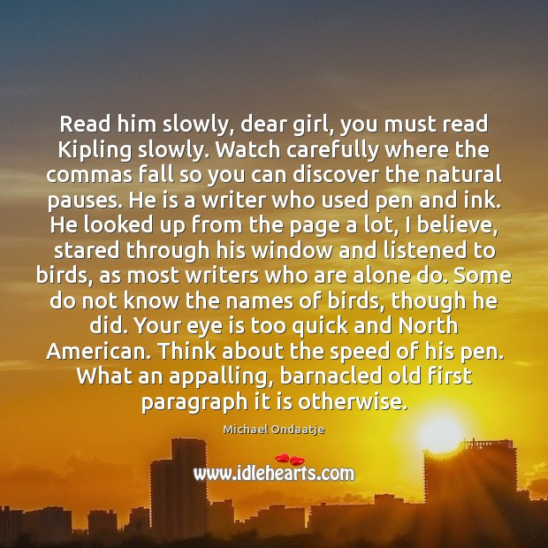 Read him slowly, dear girl, you must read Kipling slowly. Watch carefully Michael Ondaatje Picture Quote