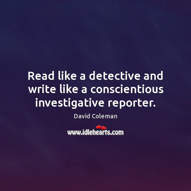 Read like a detective and write like a conscientious investigative reporter. Image