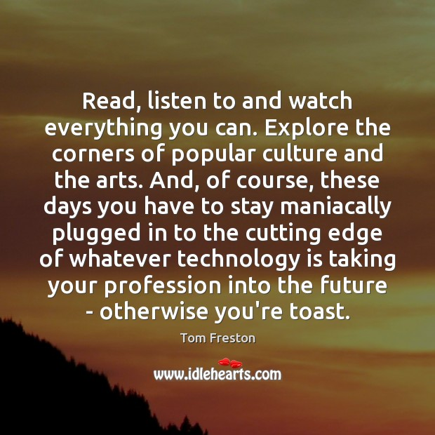 Read, listen to and watch everything you can. Explore the corners of Technology Quotes Image