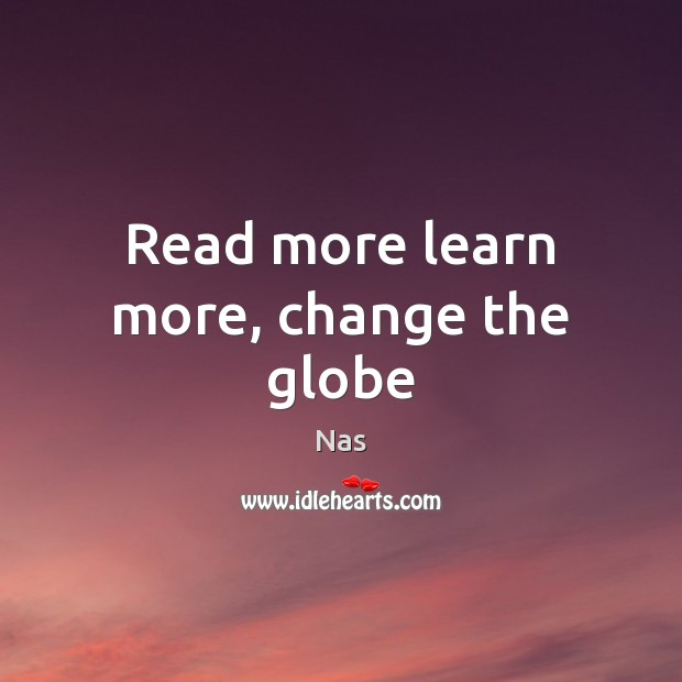 Read more learn more, change the globe Nas Picture Quote