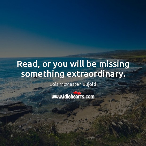Read, or you will be missing something extraordinary. Lois McMaster Bujold Picture Quote