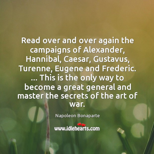 Image, Read over and over again the campaigns of Alexander, Hannibal, Caesar, Gustavus,