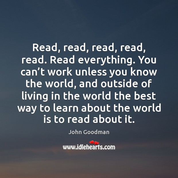 Read, read, read, read, read. Read everything. You can't work unless John Goodman Picture Quote